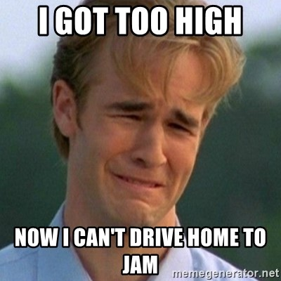 90s Problems - I got too high  now i can't drive home to jam