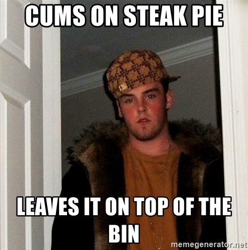 Scumbag Steve - Cums on steak pie  leaves it on top of the bin