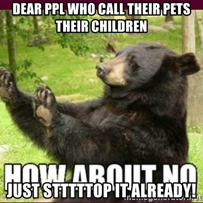 How about no bear - dear ppl who call their pets their children just stttttop it already!