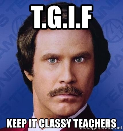 Ron Burgundy - T.G.I.F Keep it classy teachers