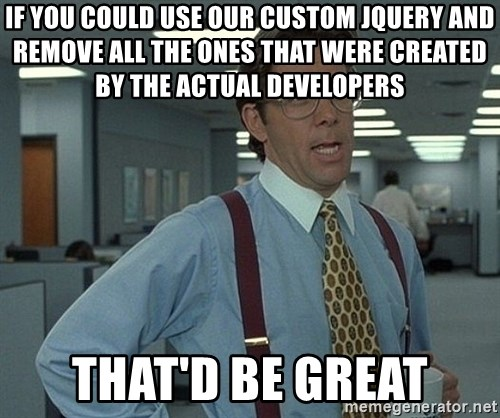 Office Space That Would Be Great - If you could use our CUSTOM jquery and remove all the ones that were created by the actual developers That'd Be Great