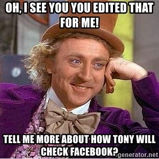 Willy Wonka - Oh, I see you you edited that for me! Tell me more about how Tony will check facebook?