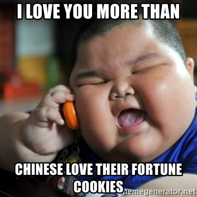fat chinese kid - I LOVE YOU MORE THAN CHINESE LOVE THEIR FORTUNE COOKIES