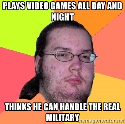 Butthurt Dweller - plays video games all day and night thinks he can handle the real military