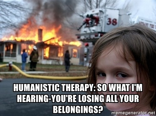 Disaster Girl -  humanistic Therapy: so what i'm hearing-you're losing all your belongings?