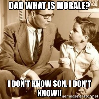 father son  - DAD WHAT IS MORALE? i DON'T KNOW SON, i DON'T KNOW!!