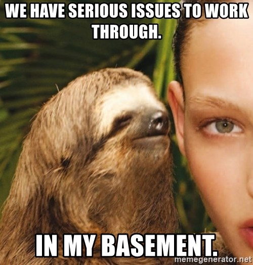 The Rape Sloth - we have serious issues to work through. in my basement.