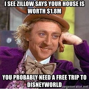Willy Wonka - I see zillow says your house is worth $1.8M You probably need a free trip to disneyworld