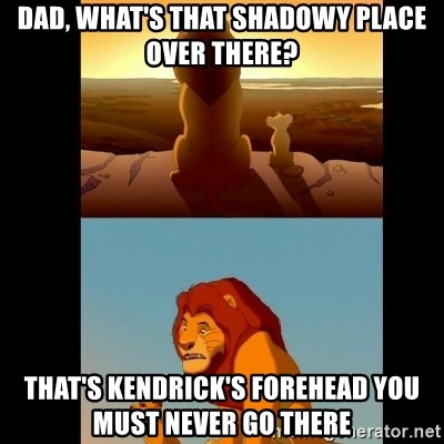 Lion King Shadowy Place - Dad, what's that shadowy place over there? That's kendrick's forehead you must never go there