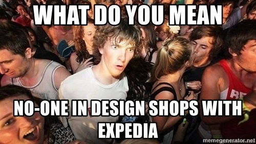 Sudden Realization Ralph - WHAT DO YOU MEAN NO-ONE IN DESIGN SHOPS WITH EXPEDIA