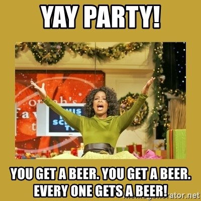 Oprah You get a - yay party! you get a beer. you get a beer. every one gets a beer!