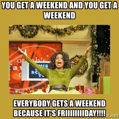 Oprah You get a - You get a weekend and you get a weekend everybody gets a weekend because it's friiiiiiiiday!!!!