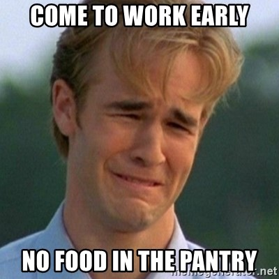 90s Problems - come to work early no food in the pantry