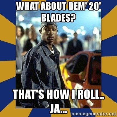 JaRule - what about dem' 20' Blades?   that's how i roll..   ja...