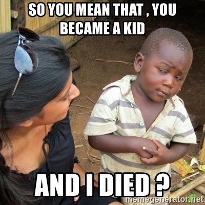 Skeptical 3rd World Kid - So you mean that , you became a kid And i died ?