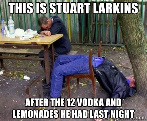 drunk - this is stuart larkins after the 12 vodka and lemonades he had last night