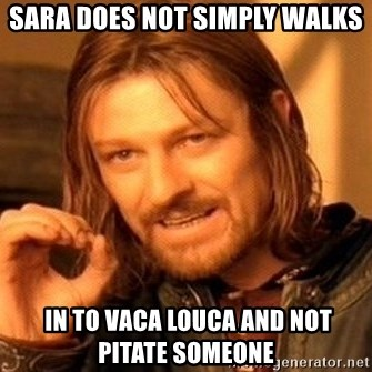 One Does Not Simply - Sara does not simply walks  in to vaca louca and not pitate someone