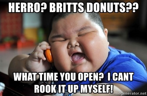 Fat Asian Kid - Herro? britts donuts?? what time you open?  I cant rook it up myself!