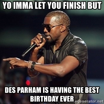 Kanye - Yo Imma let you finish but Des parham is having the best birthday ever