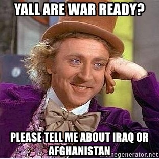 Willy Wonka - Yall are war ready? Please tell me about iraq or Afghanistan