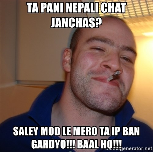 Good Guy Greg - TA PANI NEPALI CHAT JANCHAS? SALEY MOD LE MERO TA IP BAN GARDYO!!! BAAL HO!!!