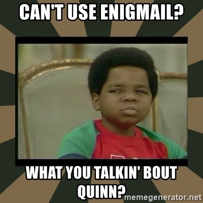 What you talkin' bout Willis  - Can't use Enigmail? What you talkin' bout Quinn?