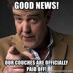 Jeremy Clarkson - GOOD NEWS! our couches are officially paid off!