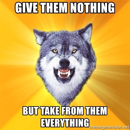 Courage Wolf - give them nothing but take from them everything
