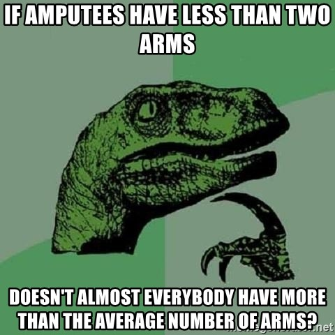 Philosoraptor - If amputees have less than two arms doesn't almost everybody have more than the average number of arms?