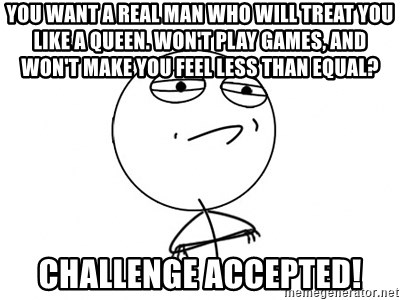 Challenge Accepted - You want a real man who will treat you like a Queen. Won't play games, and won't make you feel less than equal? challenge accepted!
