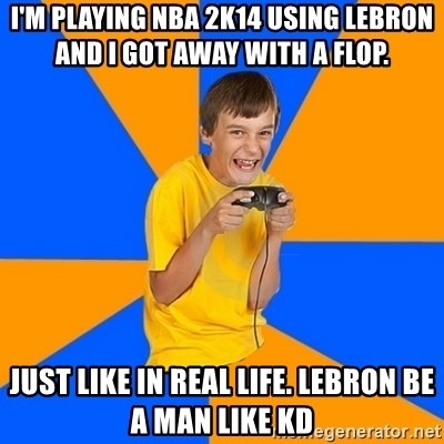 Annoying Gamer Kid - I'm playing NBA 2k14 using lebron and I got away with a flop. Just like in real life. Lebron be a man like KD