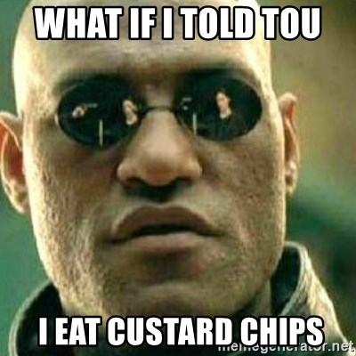 What If I Told You - WHAT IF I TOLD TOU   I EAT CUSTARD CHIPS