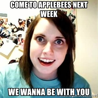 Overly Attached Girlfriend 2 - come to applebees next week we wanna be with you