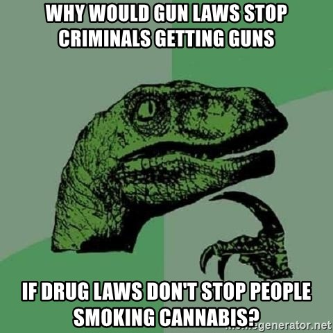Philosoraptor - why would gun laws stop criminals getting guns if drug laws don't stop people smoking cannabis?