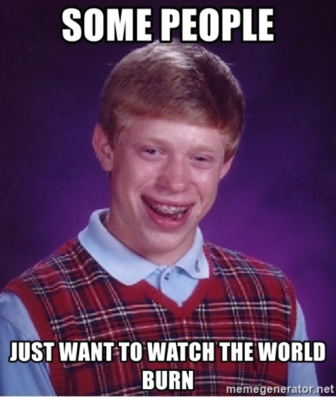 Bad Luck Brian - some people just want to watch the world burn