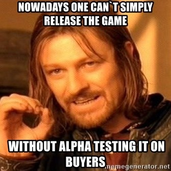 One Does Not Simply - Nowadays One can`t simply Release the game  without alpha testing it on Buyers