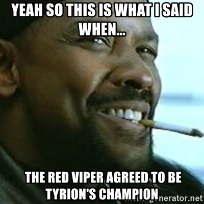 My Nigga Denzel - Yeah so this is what i said when...  the red viper Agreed to be Tyrion's champion