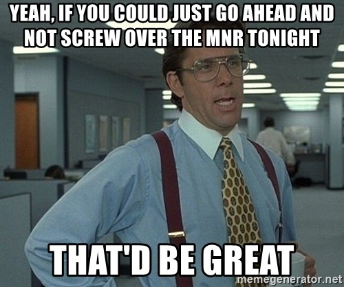 Bill Lumbergh - Yeah, if you could just go ahead and not screw over the MNR tonight That'd be great