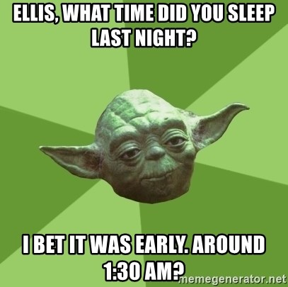 Advice Yoda Gives - Ellis, what time did you sleep last night? I bet it was early. Around 1:30 am?