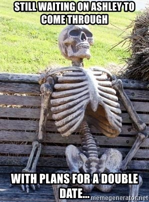 Waiting Skeleton - Still waiting on Ashley to come through With plans for a double date...