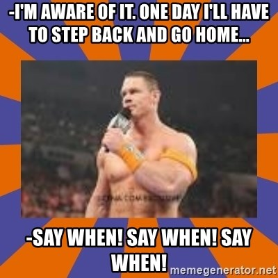 John cena be like you got a big ass dick - -i'm aware of it. one day i'll have to step back and go home... -say when! say when! say when!