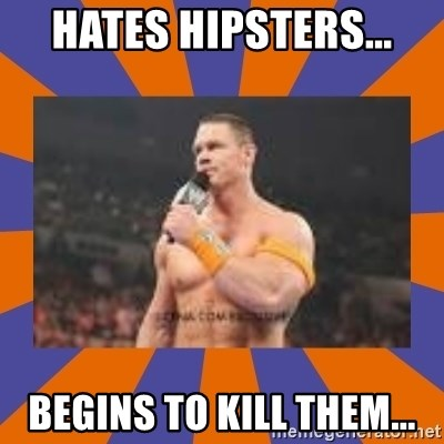 John cena be like you got a big ass dick - Hates hipsters... Begins to kill them...