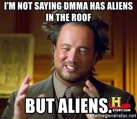 Ancient Aliens - i'm not saying dmma has aliens in the roof but aliens.