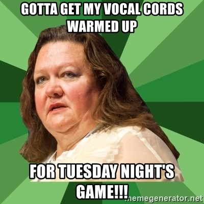 Dumb Whore Gina Rinehart - Gotta get my vocal cords warmed up For Tuesday night's game!!!