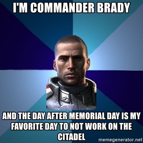Blatant Commander Shepard - I'm Commander Brady And the day after Memorial Day is my favorite day to not work on the citadel