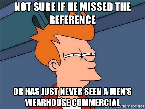 Futurama Fry - not sure if he missed the reference or has just never seen a men's wearhouse commercial