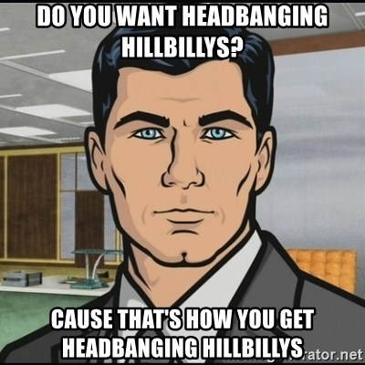 Archer - Do you want headbanging hillbillys? Cause that's how you get headbanging hillbillys