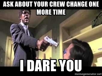 Say what again - ask about your crew change one more time i dare you