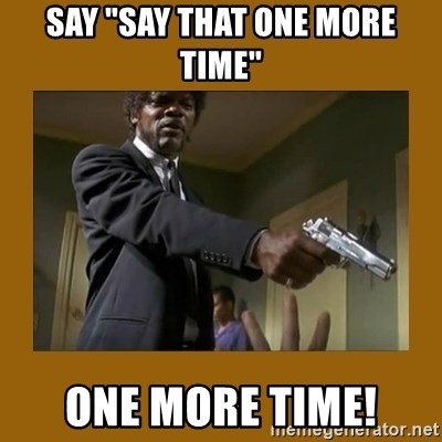 """say what one more time - say """"say that one more time"""" one more time!"""