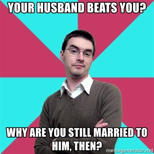 Privilege Denying Dude - your husband beats you? why are you still married to him, then?